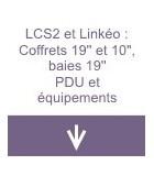 LCS2 et Linkéo : coffrets 19'' et 10'', baies 19'', PDU et équipements